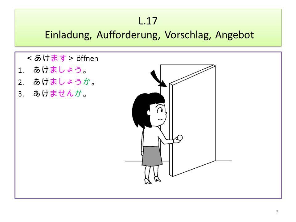 L.17 Einladung, Aufforderung, Vorschlag, Angebot <あけます> öffnen 1. あけましょう。 2. あけましょうか。 3. あけませんか。 3