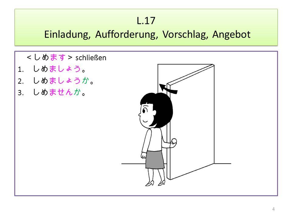 L.17 Einladung, Aufforderung, Vorschlag, Angebot <しめます> schließen 1.