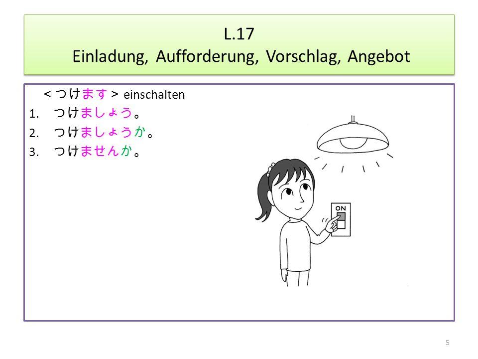 L.17 Einladung, Aufforderung, Vorschlag, Angebot <つけます> einschalten 1.