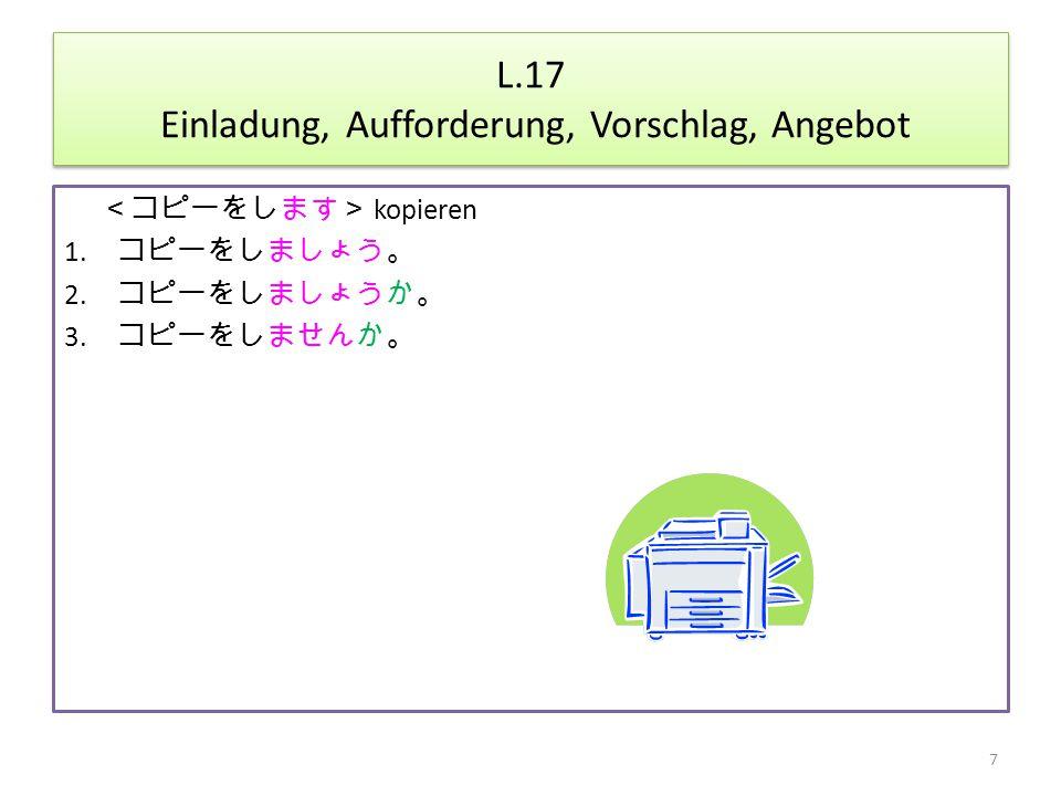 L.17 Einladung, Aufforderung, Vorschlag, Angebot <コピーをします> kopieren 1.
