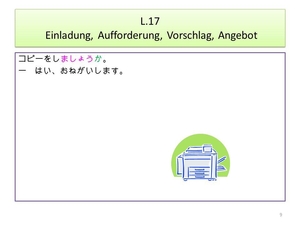 L.17 Einladung, Aufforderung, Vorschlag, Angebot コピーをしましょうか。 ー はい、おねがいします。 9