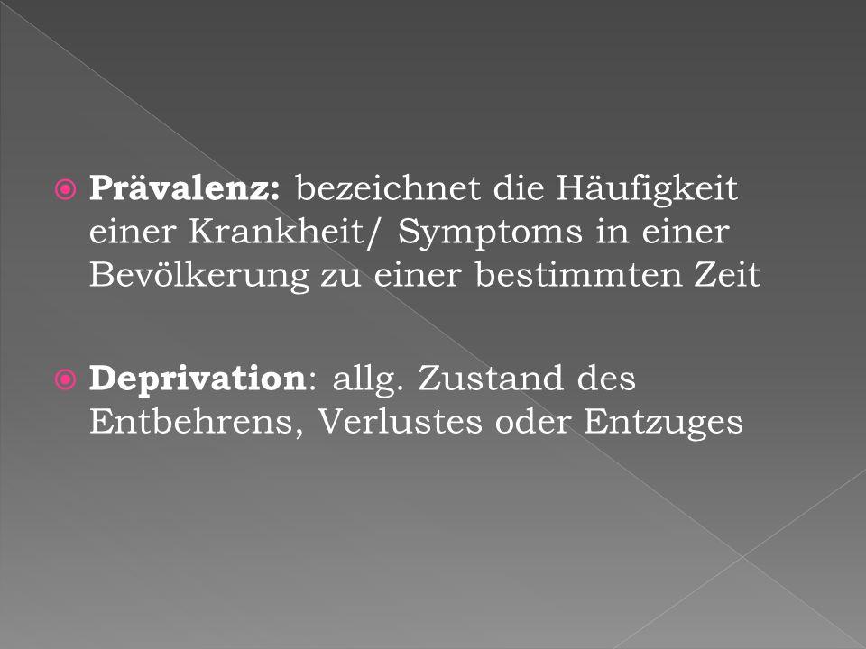  Prävalenz: bezeichnet die Häufigkeit einer Krankheit/ Symptoms in einer Bevölkerung zu einer bestimmten Zeit  Deprivation : allg. Zustand des Entbe