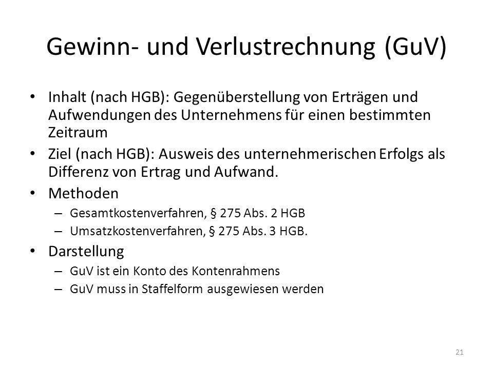 Gewinn- und Verlustrechnung (GuV) Inhalt (nach HGB): Gegenüberstellung von Erträgen und Aufwendungen des Unternehmens für einen bestimmten Zeitraum Ziel (nach HGB): Ausweis des unternehmerischen Erfolgs als Differenz von Ertrag und Aufwand.