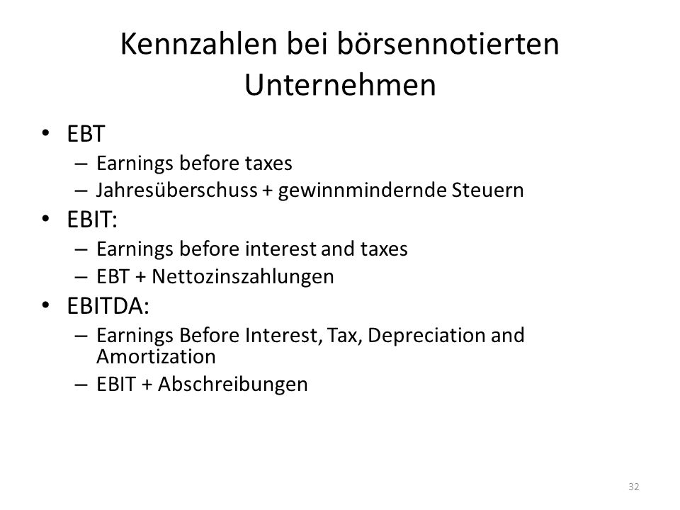 Kennzahlen bei börsennotierten Unternehmen EBT – Earnings before taxes – Jahresüberschuss + gewinnmindernde Steuern EBIT: – Earnings before interest a