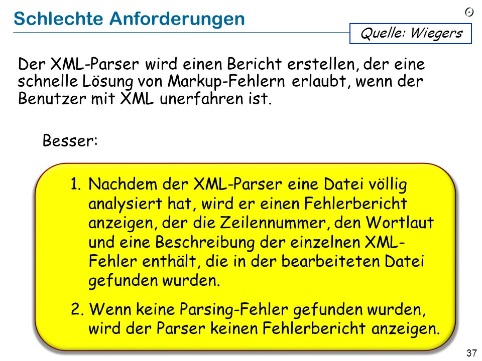 36 Schlechte Anforderungen The XML parser shall produce a markup error report that allows quick resolution of errors when used by XML novices. Quelle:
