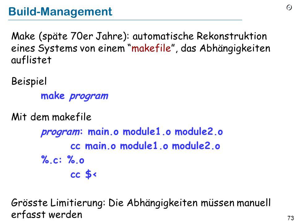72 Konfigurationsmanagement Ziel: Sicherstellen, dass die Versionen, die für verschiedene Komponenten des Systems gebraucht werden, kompatibel sind Zwei prinzipielle Varianten:  Build-Management  Versionsmanagement