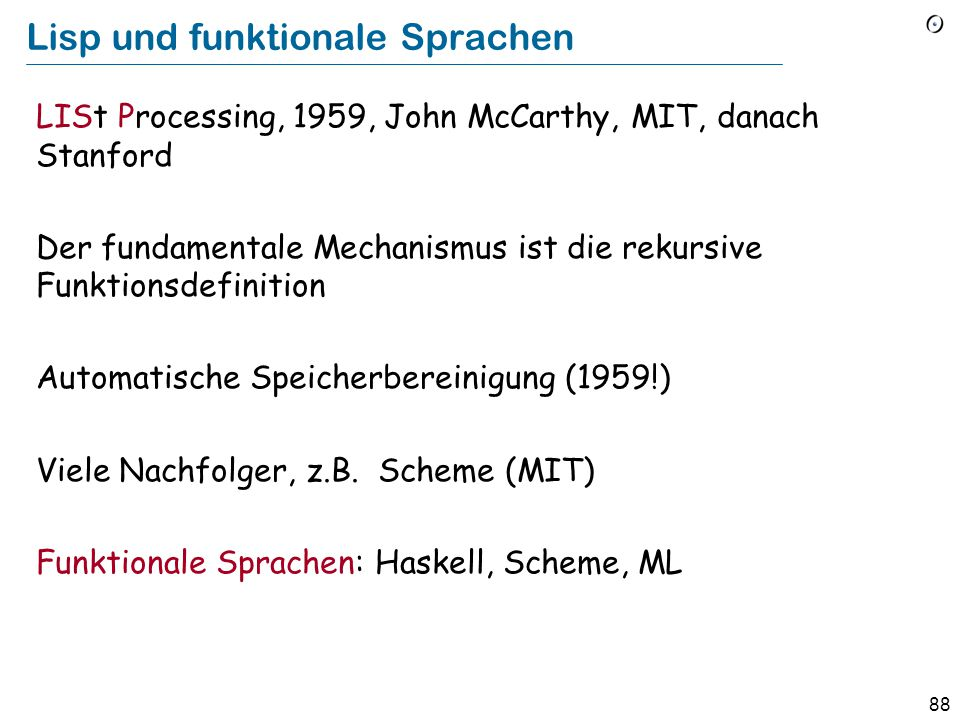 87 C 1968: Brian Kernighan und Dennis Richie, AT&T Bell Labs Zu Beginn eng mit Unix verbunden Betonung auf Maschinenzugriff auf tiefer Ebene: Zeiger, Adressarithmetik, Umwandlungen Von der Industrie in den 80ern und 90ern schnell aufgenommen