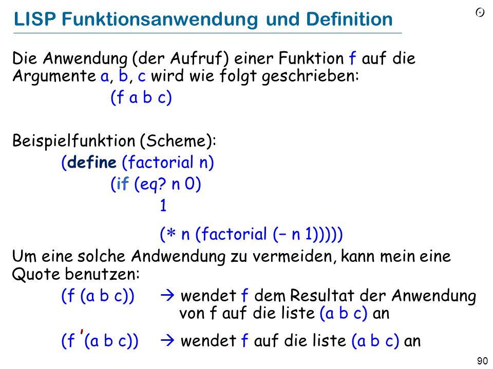 89 LISP lists Eine Liste hat die Form (x1 x2...), wobei jedes x i entweder ein Atom (Zahl, Bezeichner etc.), oder (rekursiv) wieder eine Liste ist.