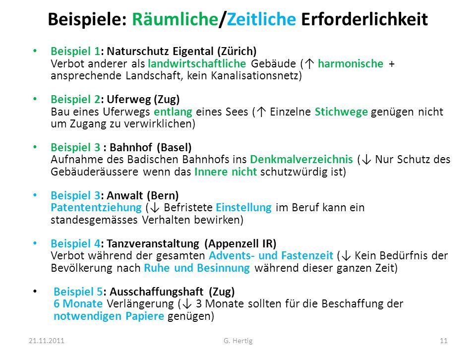 Beispiele: Räumliche/Zeitliche Erforderlichkeit Beispiel 1: Naturschutz Eigental (Zürich) Verbot anderer als landwirtschaftliche Gebäude (↑ harmonische + ansprechende Landschaft, kein Kanalisationsnetz) Beispiel 2: Uferweg (Zug) Bau eines Uferwegs entlang eines Sees (↑ Einzelne Stichwege genügen nicht um Zugang zu verwirklichen) Beispiel 3 : Bahnhof (Basel) Aufnahme des Badischen Bahnhofs ins Denkmalverzeichnis (↓ Nur Schutz des Gebäuderäussere wenn das Innere nicht schutzwürdig ist) Beispiel 3: Anwalt (Bern) Patententziehung (↓ Befristete Einstellung im Beruf kann ein standesgemässes Verhalten bewirken) Beispiel 4: Tanzveranstaltung (Appenzell IR) Verbot während der gesamten Advents- und Fastenzeit (↓ Kein Bedürfnis der Bevölkerung nach Ruhe und Besinnung während dieser ganzen Zeit) Beispiel 5: Ausschaffungshaft (Zug) 6 Monate Verlängerung (↓ 3 Monate sollten für die Beschaffung der notwendigen Papiere genügen) 21.11.201111G.