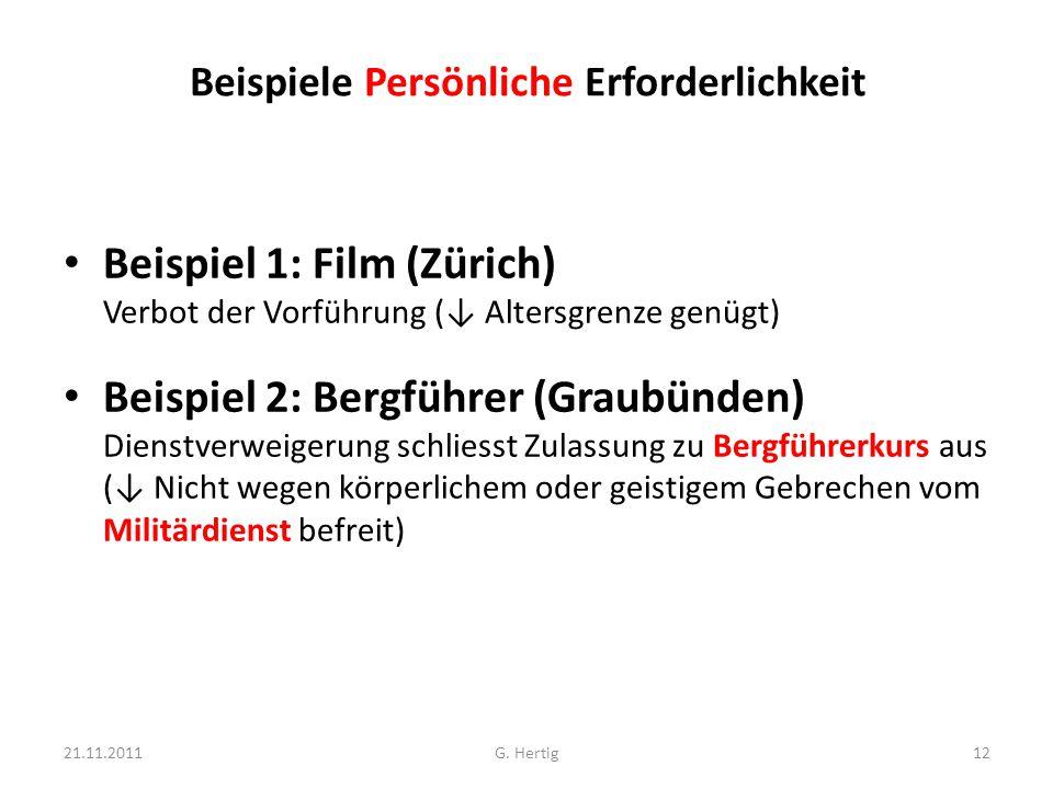 Beispiele Persönliche Erforderlichkeit Beispiel 1: Film (Zürich) Verbot der Vorführung (↓ Altersgrenze genügt) Beispiel 2: Bergführer (Graubünden) Dienstverweigerung schliesst Zulassung zu Bergführerkurs aus (↓ Nicht wegen körperlichem oder geistigem Gebrechen vom Militärdienst befreit) 21.11.201112G.