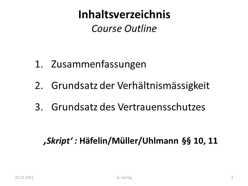 Inhaltsverzeichnis Course Outline 1.Zusammenfassungen 2.Grundsatz der Verhältnismässigkeit 3.Grundsatz des Vertrauensschutzes ' Skript' : Häfelin/Müller/Uhlmann §§ 10, 11 21.11.20112G.