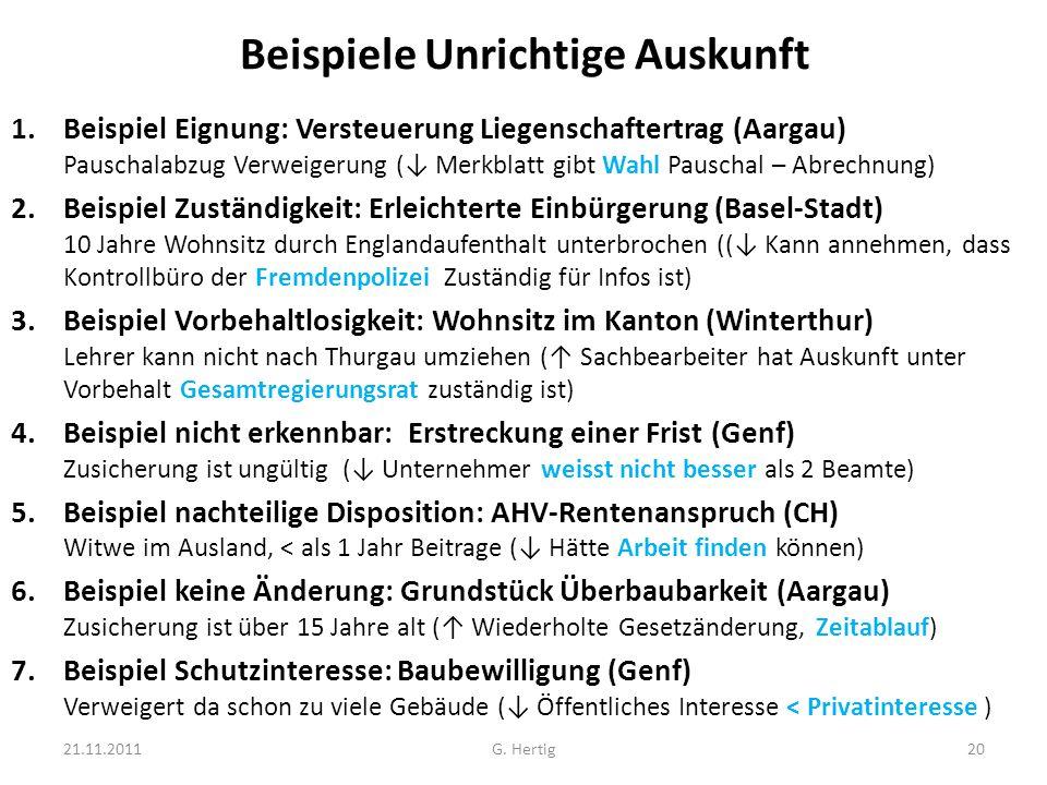 Beispiele Unrichtige Auskunft 1.Beispiel Eignung: Versteuerung Liegenschaftertrag (Aargau) Pauschalabzug Verweigerung (↓ Merkblatt gibt Wahl Pauschal – Abrechnung) 2.Beispiel Zuständigkeit: Erleichterte Einbürgerung (Basel-Stadt) 10 Jahre Wohnsitz durch Englandaufenthalt unterbrochen ((↓ Kann annehmen, dass Kontrollbüro der Fremdenpolizei Zuständig für Infos ist) 3.Beispiel Vorbehaltlosigkeit: Wohnsitz im Kanton (Winterthur) Lehrer kann nicht nach Thurgau umziehen (↑ Sachbearbeiter hat Auskunft unter Vorbehalt Gesamtregierungsrat zuständig ist) 4.Beispiel nicht erkennbar: Erstreckung einer Frist (Genf) Zusicherung ist ungültig (↓ Unternehmer weisst nicht besser als 2 Beamte) 5.Beispiel nachteilige Disposition: AHV-Rentenanspruch (CH) Witwe im Ausland, < als 1 Jahr Beitrage (↓ Hätte Arbeit finden können) 6.Beispiel keine Änderung: Grundstück Überbaubarkeit (Aargau) Zusicherung ist über 15 Jahre alt (↑ Wiederholte Gesetzänderung, Zeitablauf) 7.Beispiel Schutzinteresse: Baubewilligung (Genf) Verweigert da schon zu viele Gebäude (↓ Öffentliches Interesse < Privatinteresse ) 21.11.2011G.