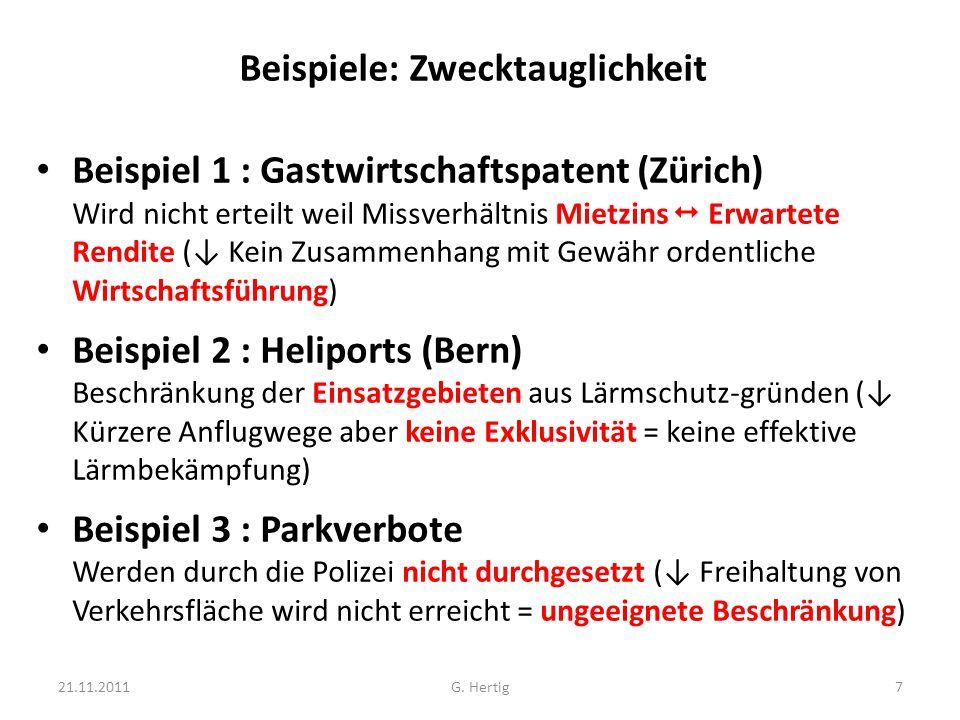 Beispiele: Zwecktauglichkeit Beispiel 1 : Gastwirtschaftspatent (Zürich) Wird nicht erteilt weil Missverhältnis Mietzins  Erwartete Rendite (↓ Kein Zusammenhang mit Gewähr ordentliche Wirtschaftsführung) Beispiel 2 : Heliports (Bern) Beschränkung der Einsatzgebieten aus Lärmschutz-gründen (↓ Kürzere Anflugwege aber keine Exklusivität = keine effektive Lärmbekämpfung) Beispiel 3 : Parkverbote Werden durch die Polizei nicht durchgesetzt (↓ Freihaltung von Verkehrsfläche wird nicht erreicht = ungeeignete Beschränkung) 21.11.20117G.