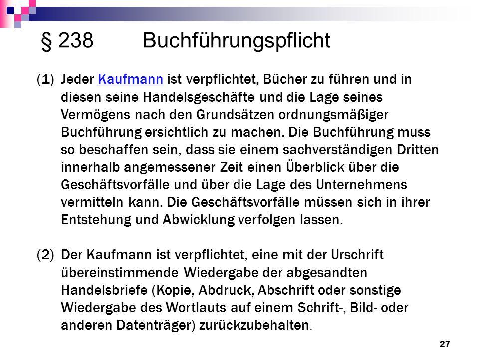 § 238 Buchführungspflicht 27 (1)Jeder Kaufmann ist verpflichtet, Bücher zu führen und in diesen seine Handelsgeschäfte und die Lage seines Vermögens n