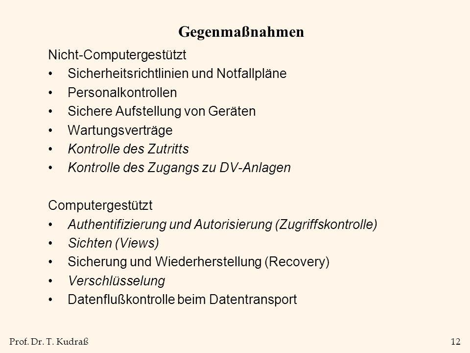 Prof. Dr. T. Kudraß12 Gegenmaßnahmen Nicht-Computergestützt Sicherheitsrichtlinien und Notfallpläne Personalkontrollen Sichere Aufstellung von Geräten