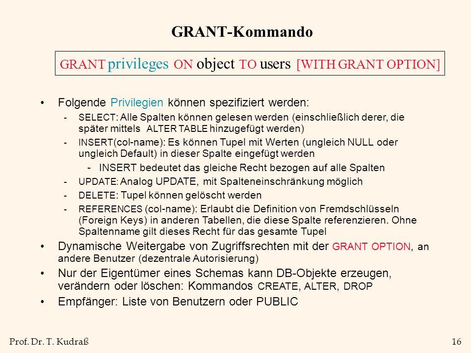 Prof. Dr. T. Kudraß16 GRANT-Kommando Folgende Privilegien können spezifiziert werden: -SELECT : Alle Spalten können gelesen werden (einschließlich der