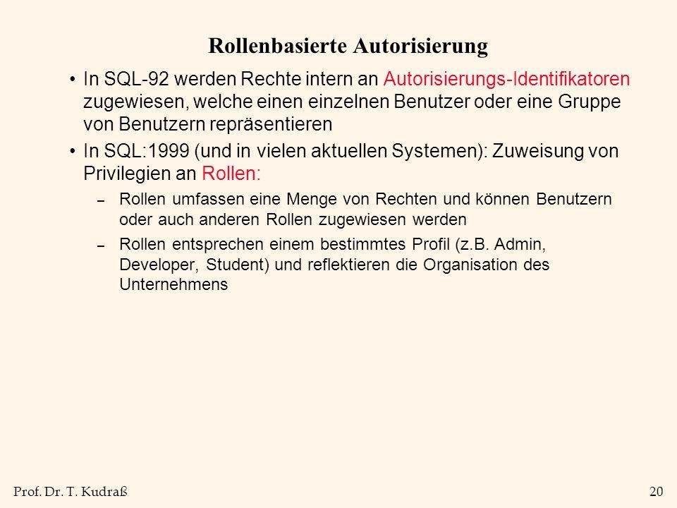 Prof. Dr. T. Kudraß20 Rollenbasierte Autorisierung In SQL-92 werden Rechte intern an Autorisierungs-Identifikatoren zugewiesen, welche einen einzelnen