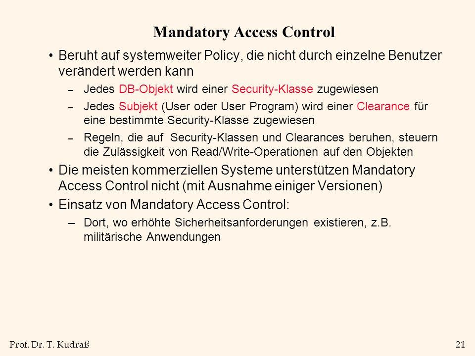 Prof. Dr. T. Kudraß21 Mandatory Access Control Beruht auf systemweiter Policy, die nicht durch einzelne Benutzer verändert werden kann – Jedes DB-Obje
