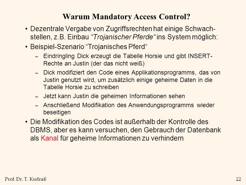 """Prof. Dr. T. Kudraß22 Warum Mandatory Access Control? Dezentrale Vergabe von Zugriffsrechten hat einige Schwach- stellen, z.B. Einbau """"Trojanischer Pf"""