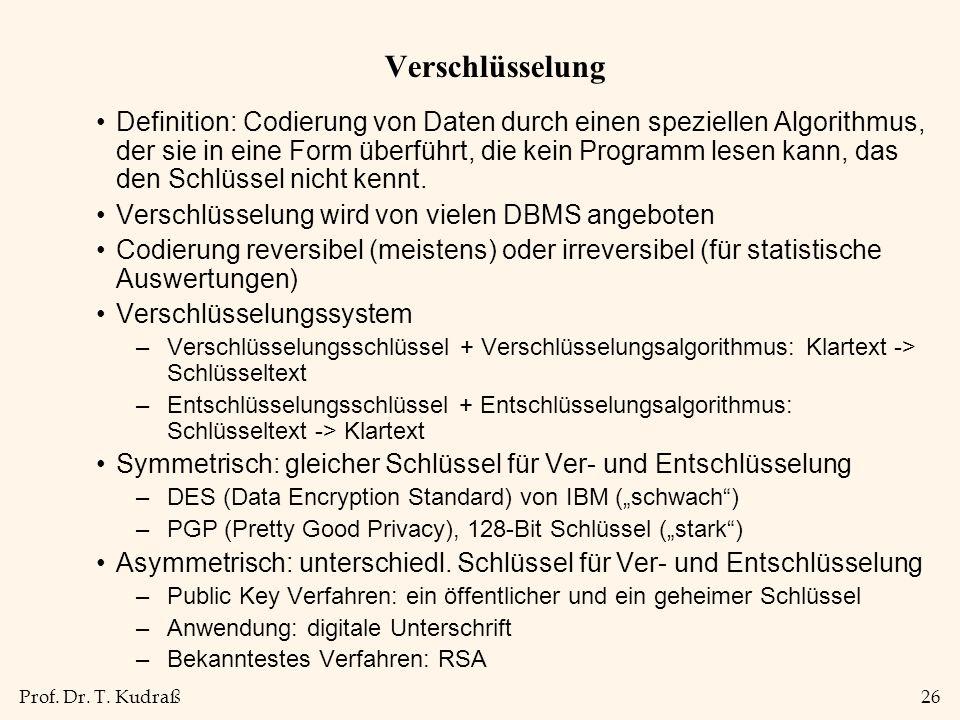 Prof. Dr. T. Kudraß26 Verschlüsselung Definition: Codierung von Daten durch einen speziellen Algorithmus, der sie in eine Form überführt, die kein Pro