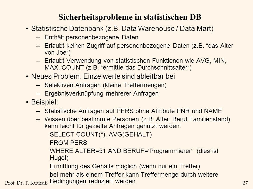 Prof. Dr. T. Kudraß27 Sicherheitsprobleme in statistischen DB Statistische Datenbank (z.B. Data Warehouse / Data Mart) –Enthält personenbezogene Daten