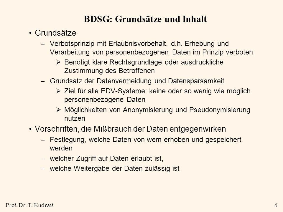 Prof. Dr. T. Kudraß4 BDSG: Grundsätze und Inhalt Grundsätze –Verbotsprinzip mit Erlaubnisvorbehalt, d.h. Erhebung und Verarbeitung von personenbezogen
