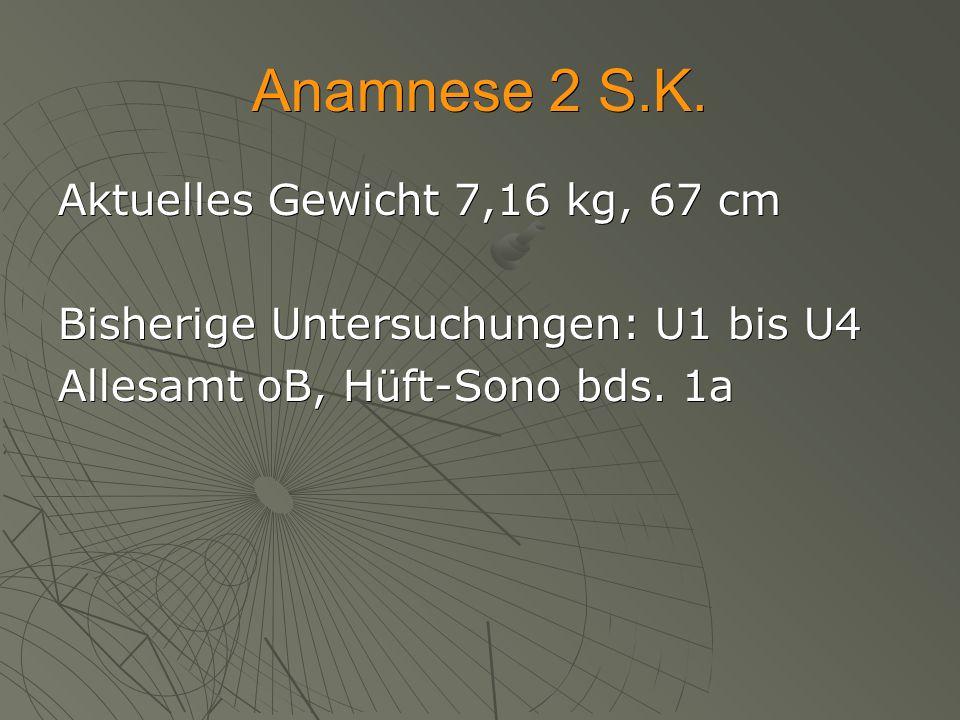 Anamnese 2 S.K. Aktuelles Gewicht 7,16 kg, 67 cm Bisherige Untersuchungen: U1 bis U4 Allesamt oB, Hüft-Sono bds. 1a