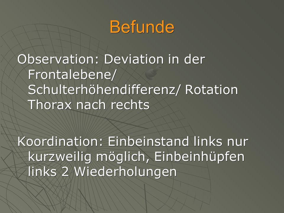 Befunde Observation: Deviation in der Frontalebene/ Schulterhöhendifferenz/ Rotation Thorax nach rechts Koordination: Einbeinstand links nur kurzweili