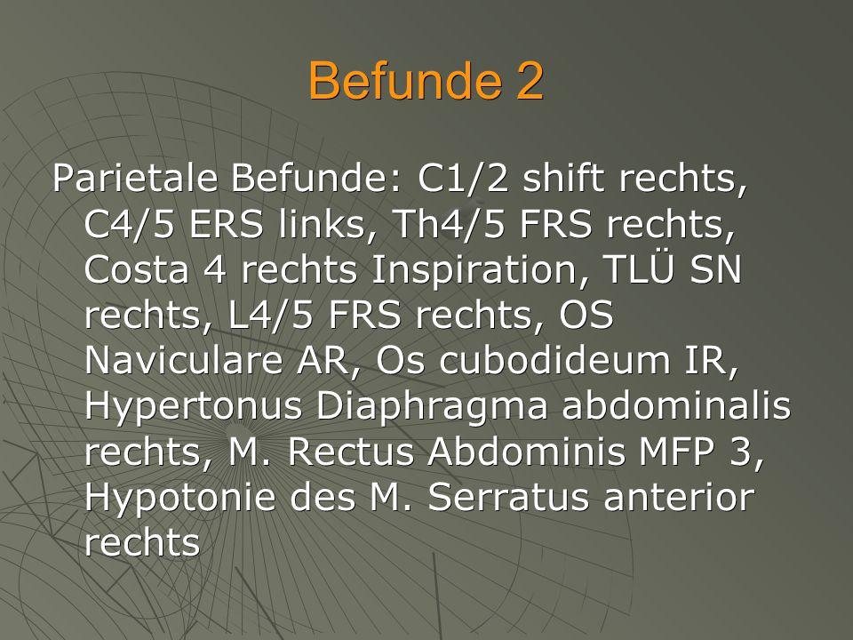 Befunde 2 Parietale Befunde: C1/2 shift rechts, C4/5 ERS links, Th4/5 FRS rechts, Costa 4 rechts Inspiration, TLÜ SN rechts, L4/5 FRS rechts, OS Navic