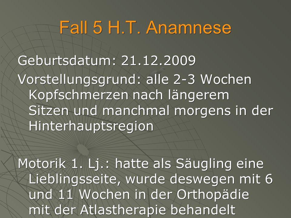 Fall 5 H.T. Anamnese Geburtsdatum: 21.12.2009 Vorstellungsgrund: alle 2-3 Wochen Kopfschmerzen nach längerem Sitzen und manchmal morgens in der Hinter