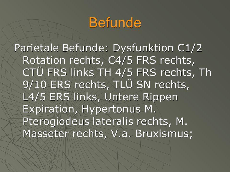 Befunde Parietale Befunde: Dysfunktion C1/2 Rotation rechts, C4/5 FRS rechts, CTÜ FRS links TH 4/5 FRS rechts, Th 9/10 ERS rechts, TLÜ SN rechts, L4/5