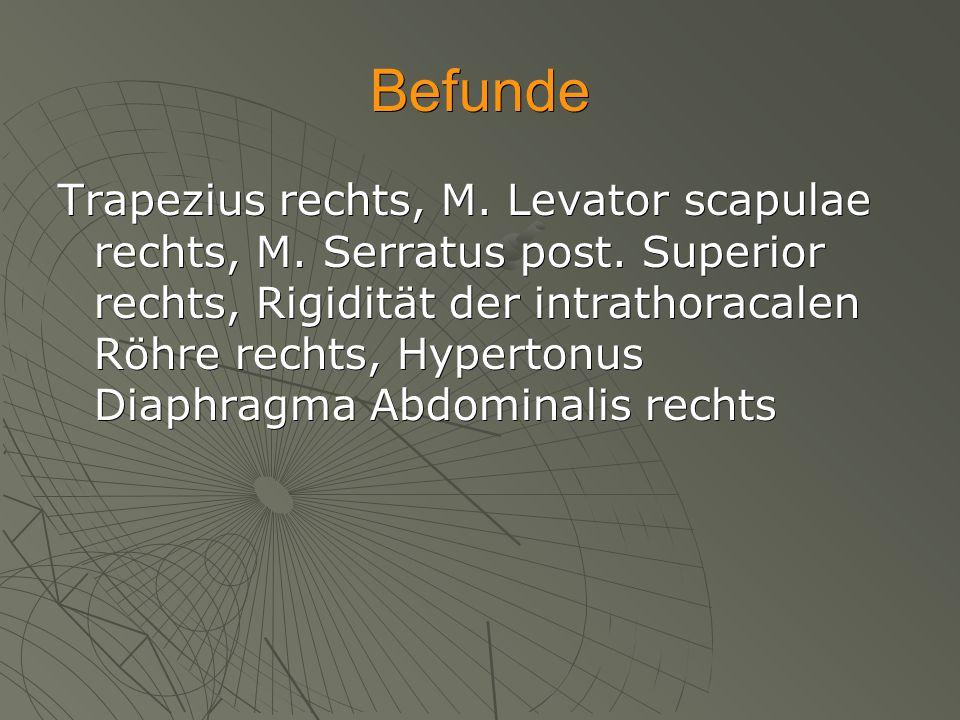 Befunde Trapezius rechts, M. Levator scapulae rechts, M. Serratus post. Superior rechts, Rigidität der intrathoracalen Röhre rechts, Hypertonus Diaphr