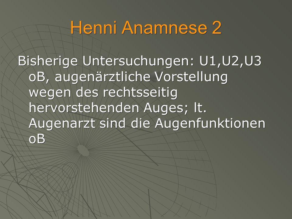 Henni Anamnese 2 Bisherige Untersuchungen: U1,U2,U3 oB, augenärztliche Vorstellung wegen des rechtsseitig hervorstehenden Auges; lt. Augenarzt sind di