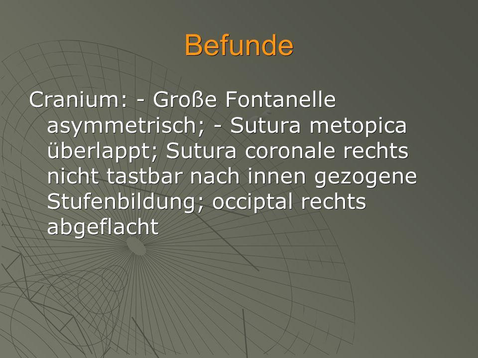Befunde Cranium: - Große Fontanelle asymmetrisch; - Sutura metopica überlappt; Sutura coronale rechts nicht tastbar nach innen gezogene Stufenbildung;