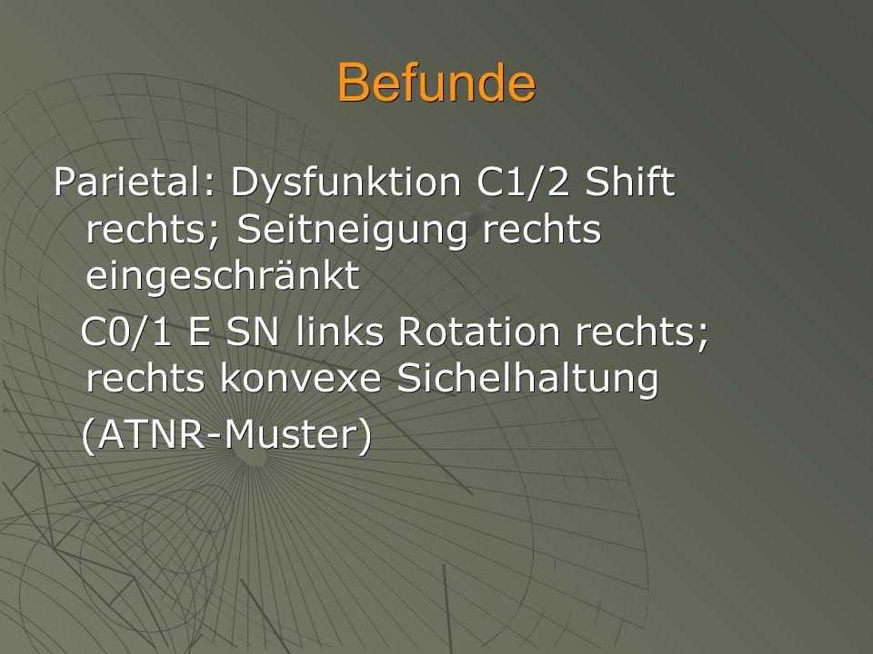 Befunde Parietal: Dysfunktion C1/2 Shift rechts; Seitneigung rechts eingeschränkt C0/1 E SN links Rotation rechts; rechts konvexe Sichelhaltung C0/1 E