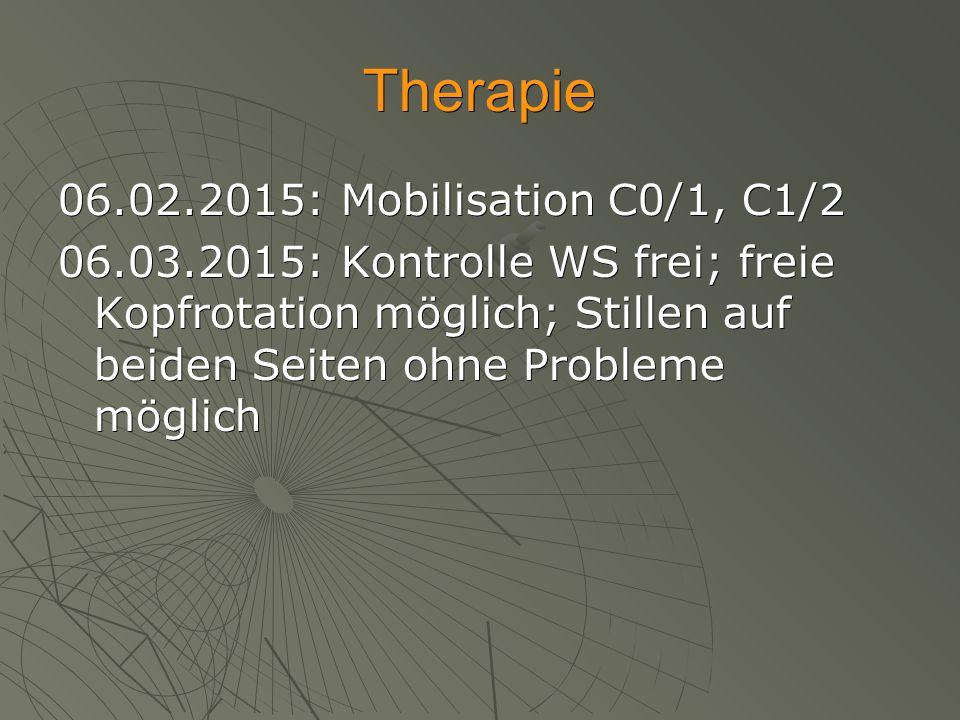 Therapie 06.02.2015: Mobilisation C0/1, C1/2 06.03.2015: Kontrolle WS frei; freie Kopfrotation möglich; Stillen auf beiden Seiten ohne Probleme möglic
