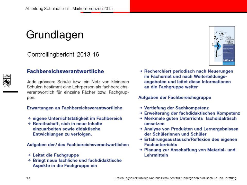 Abteilung Schulaufsicht – Maikonferenzen 2015 Grundlagen 13Erziehungsdirektion des Kantons Bern / Amt für Kindergarten, Volksschule und Beratung Controllingbericht 2013-16
