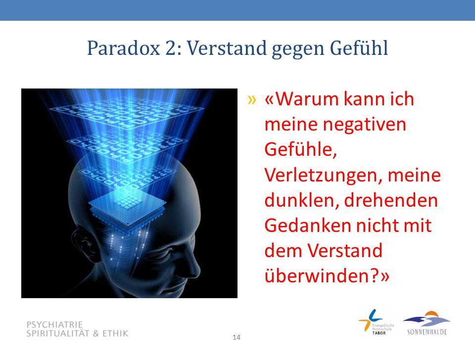 14 Paradox 2: Verstand gegen Gefühl »«Warum kann ich meine negativen Gefühle, Verletzungen, meine dunklen, drehenden Gedanken nicht mit dem Verstand überwinden?»