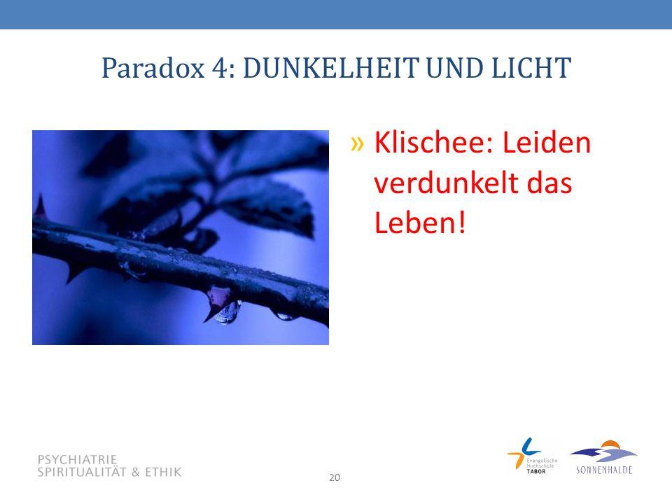 20 Paradox 4: DUNKELHEIT UND LICHT »Klischee: Leiden verdunkelt das Leben!