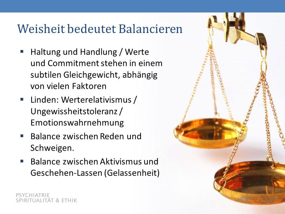 38 Weisheit bedeutet Balancieren  Haltung und Handlung / Werte und Commitment stehen in einem subtilen Gleichgewicht, abhängig von vielen Faktoren  Linden: Werterelativismus / Ungewissheitstoleranz / Emotionswahrnehmung  Balance zwischen Reden und Schweigen.