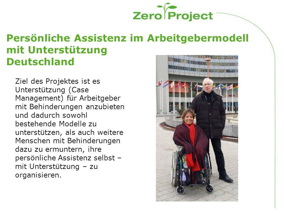 Persönliche Assistenz im Arbeitgebermodell mit Unterstützung Deutschland Ziel des Projektes ist es Unterstützung (Case Management) für Arbeitgeber mit Behinderungen anzubieten und dadurch sowohl bestehende Modelle zu unterstützen, als auch weitere Menschen mit Behinderungen dazu zu ermuntern, ihre persönliche Assistenz selbst – mit Unterstützung – zu organisieren.