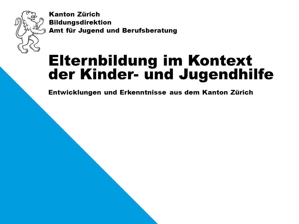 Kanton Zürich Bildungsdirektion Amt für Jugend und Berufsberatung Entwicklungen und Erkenntnisse aus dem Kanton Zürich Elternbildung im Kontext der Kinder- und Jugendhilfe