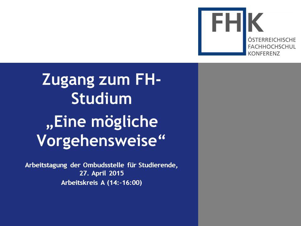 """Zugang zum FH- Studium """"Eine mögliche Vorgehensweise"""" Arbeitstagung der Ombudsstelle für Studierende, 27. April 2015 Arbeitskreis A (14:-16:00)"""