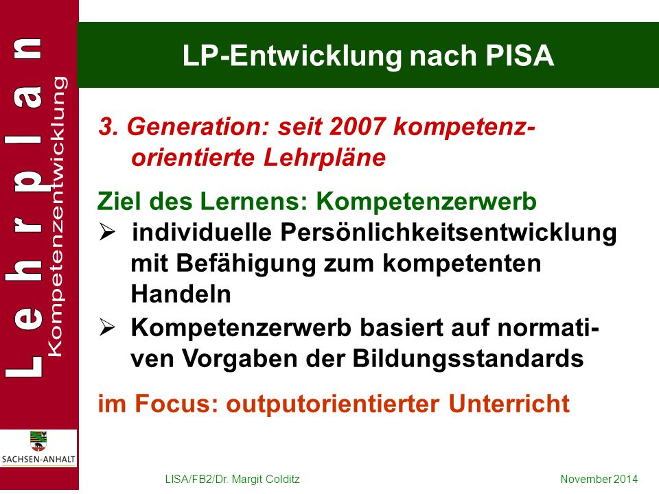 LISA/FB2/Dr. Margit ColditzNovember 2014 LP-Entwicklung nach PISA 3. Generation: seit 2007 kompetenz- orientierte Lehrpläne Ziel des Lernens: Kompeten