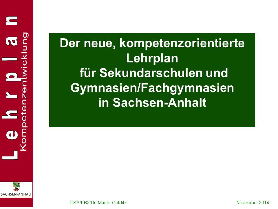 LISA/FB2/Dr. Margit ColditzNovember 2014 Der neue, kompetenzorientierte Lehrplan für Sekundarschulen und Gymnasien/Fachgymnasien in Sachsen-Anhalt