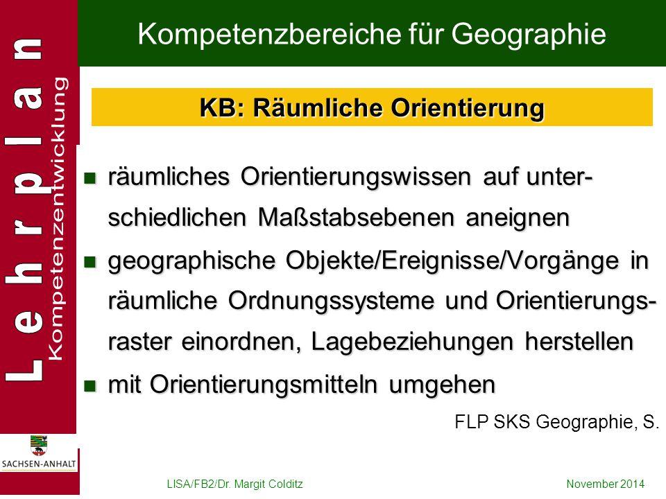 LISA/FB2/Dr. Margit ColditzNovember 2014 Kompetenzbereiche für Geographie räumliches Orientierungswissen auf unter- schiedlichen Maßstabsebenen aneign
