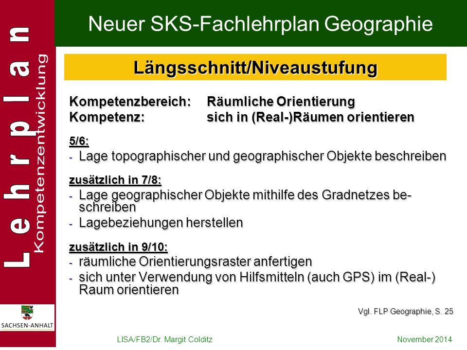 LISA/FB2/Dr. Margit ColditzNovember 2014 Neuer SKS-Fachlehrplan Geographie Kompetenzbereich: Räumliche Orientierung Kompetenz: sich in (Real-)Räumen o