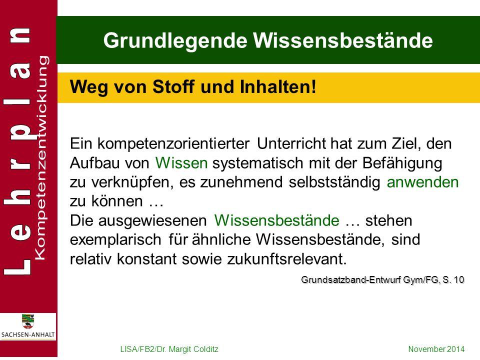 LISA/FB2/Dr. Margit ColditzNovember 2014 Grundlegende Wissensbestände Weg von Stoff und Inhalten! Ein kompetenzorientierter Unterricht hat zum Ziel, d