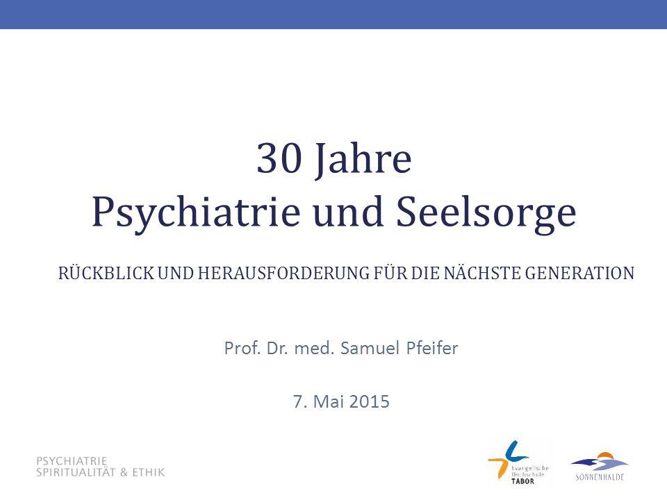30 Jahre Psychiatrie und Seelsorge Prof. Dr. med. Samuel Pfeifer 7. Mai 2015 RÜCKBLICK UND HERAUSFORDERUNG FÜR DIE NÄCHSTE GENERATION