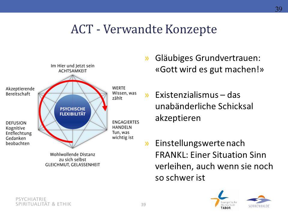 39 ACT - Verwandte Konzepte 39 »Gläubiges Grundvertrauen: «Gott wird es gut machen!» »Existenzialismus – das unabänderliche Schicksal akzeptieren »Ein